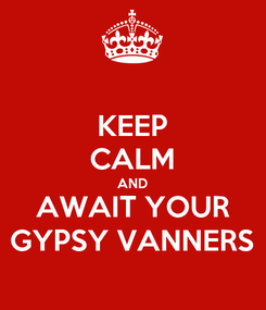 Poster: KEEP CALM AND AWAIT YOUR GYPSY VANNERS