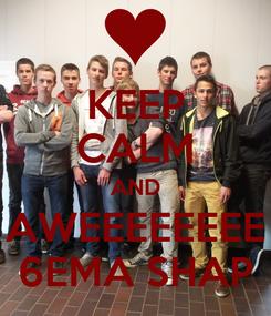 Poster: KEEP CALM AND AWEEEEEEEE 6EMA SHAP