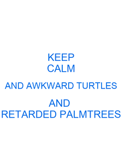 Poster: KEEP CALM AND AWKWARD TURTLES AND  RETARDED PALMTREES