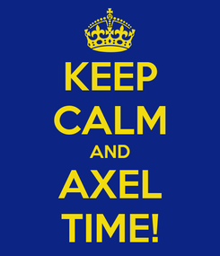 Poster: KEEP CALM AND AXEL TIME!