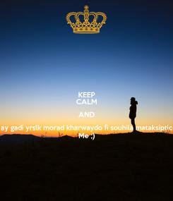 Poster: KEEP CALM AND ay gadi yrslk morad kharwaydo fi souhila mataksiptic Me ;)