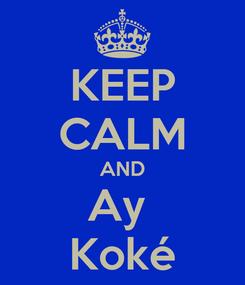 Poster: KEEP CALM AND Ay  Koké