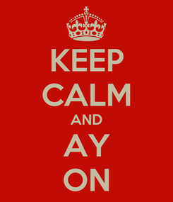 Poster: KEEP CALM AND AY ON