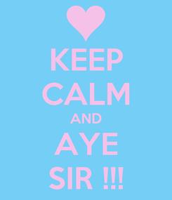 Poster: KEEP CALM AND AYE SIR !!!