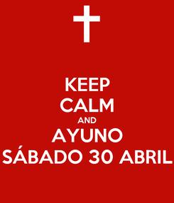 Poster: KEEP CALM AND AYUNO SÁBADO 30 ABRIL