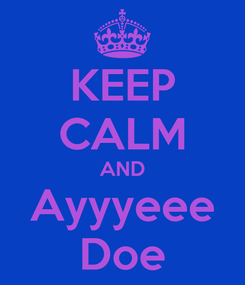 Poster: KEEP CALM AND Ayyyeee Doe