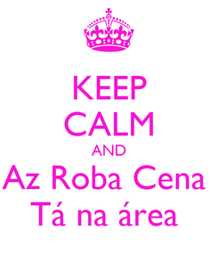 Poster: KEEP CALM AND Az Roba Cena  Tá na área
