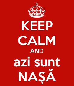 Poster: KEEP CALM AND azi sunt NAŞĂ