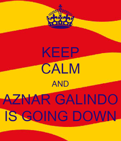 Poster: KEEP CALM AND AZNAR GALINDO IS GOING DOWN