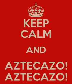 Poster: KEEP CALM AND AZTECAZO! AZTECAZO!