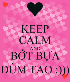 Poster: KEEP CALM AND BỚT BỰA DÙM TAO :)))