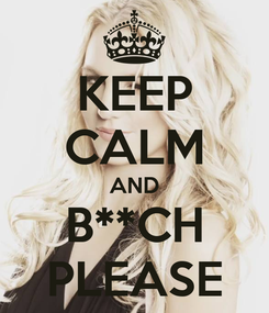Poster: KEEP CALM AND B**CH PLEASE