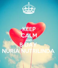 Poster: KEEP CALM AND B DAY  NÚRIA NUTRILINDA