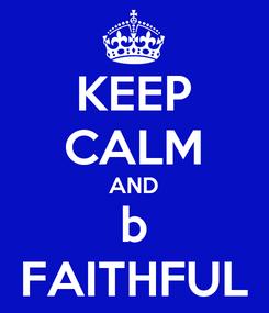 Poster: KEEP CALM AND b FAITHFUL