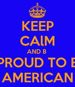 Poster: KEEP CAlM AND B  PROUD TO B AMERICAN