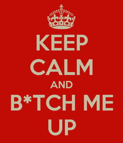 Poster: KEEP CALM AND B*TCH ME UP