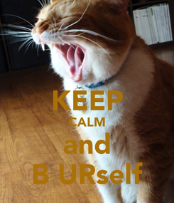 Poster:  KEEP CALM and B URself