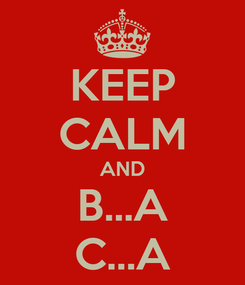 Poster: KEEP CALM AND B...A C...A