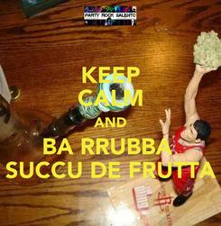 Poster: KEEP CALM AND BA RRUBBA  SUCCU DE FRUTTA