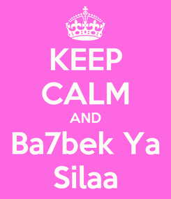 Poster: KEEP CALM AND Ba7bek Ya Silaa