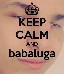 Poster: KEEP CALM AND babaluga