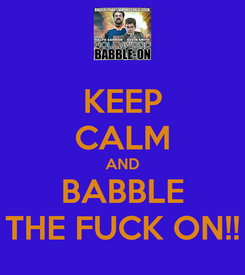 Poster: KEEP CALM AND BABBLE THE FUCK ON!!