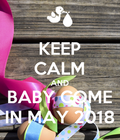 Poster: KEEP CALM AND BABY COME IN MAY 2018