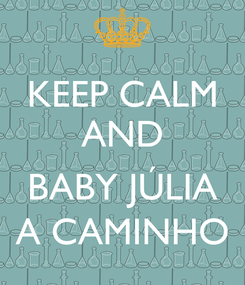 Poster: KEEP CALM AND  BABY JÚLIA A CAMINHO