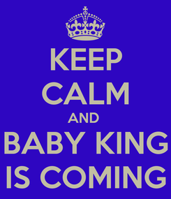 Poster: KEEP CALM AND  BABY KING IS COMING