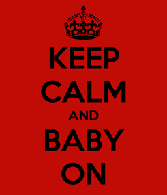 Poster: KEEP CALM AND BABY ON
