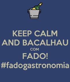 Poster: KEEP CALM AND BACALHAU COM  FADO! #fadogastronomia