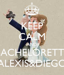 Poster: KEEP CALM AND BACHELORETTE ALEXIS&DIEGO