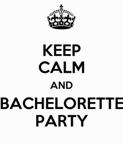 Poster: KEEP CALM AND BACHELORETTE PARTY