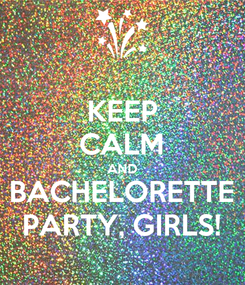 Poster: KEEP CALM AND BACHELORETTE PARTY, GIRLS!