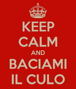 Poster: KEEP CALM AND BACIAMI IL CULO