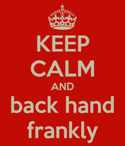 Poster: KEEP CALM AND back hand frankly