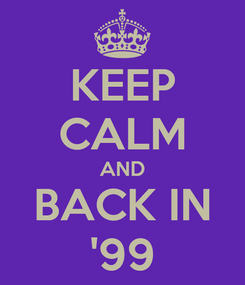 Poster: KEEP CALM AND BACK IN '99