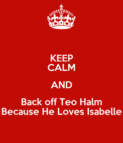Poster: KEEP CALM AND Back off Teo Halm Because He Loves Isabelle