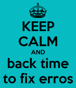 Poster: KEEP CALM AND back time to fix erros