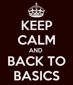 Poster: KEEP CALM AND  BACK TO BASICS
