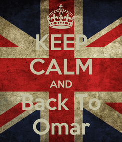 Poster: KEEP CALM AND Back To Omar