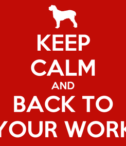 Poster: KEEP CALM AND BACK TO YOUR WORK