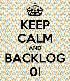 Poster: KEEP CALM AND BACKLOG 0!