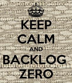 Poster: KEEP CALM AND BACKLOG  ZERO