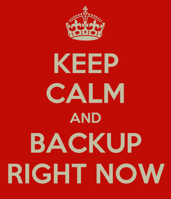 Poster: KEEP CALM AND BACKUP RIGHT NOW