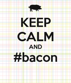 Poster: KEEP CALM AND #bacon