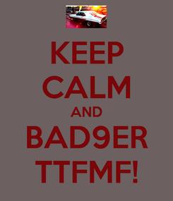 Poster: KEEP CALM AND BAD9ER TTFMF!