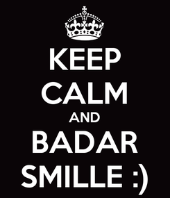 Poster: KEEP CALM AND BADAR SMILLE :)