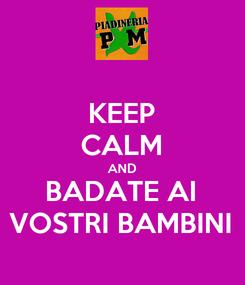 Poster: KEEP CALM AND BADATE AI VOSTRI BAMBINI