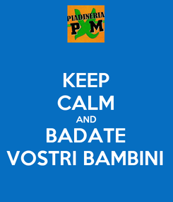 Poster: KEEP CALM AND BADATE VOSTRI BAMBINI
